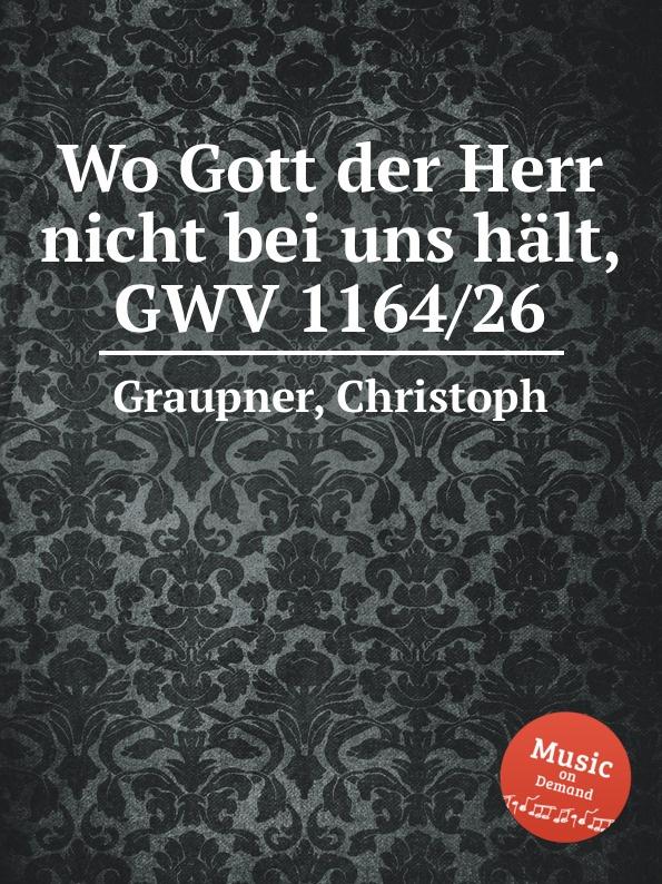 C. Graupner Wo Gott der Herr nicht bei uns halt, GWV 1164/26 c graupner unser gott kommt und schweiget nicht gwv 1102 52