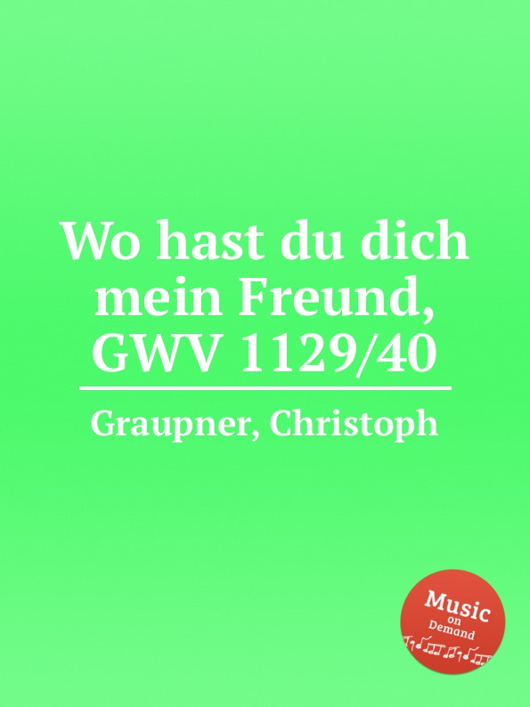 C. Graupner Wo hast du dich mein Freund, GWV 1129/40 c graupner mein gott warum hast du mich verlassen gwv 1118 12a
