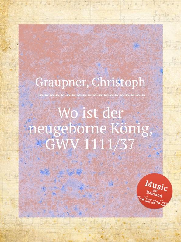 C. Graupner Wo ist der neugeborne Konig, GWV 1111/37 c graupner der wind blaset wo er will gwv 1141 29