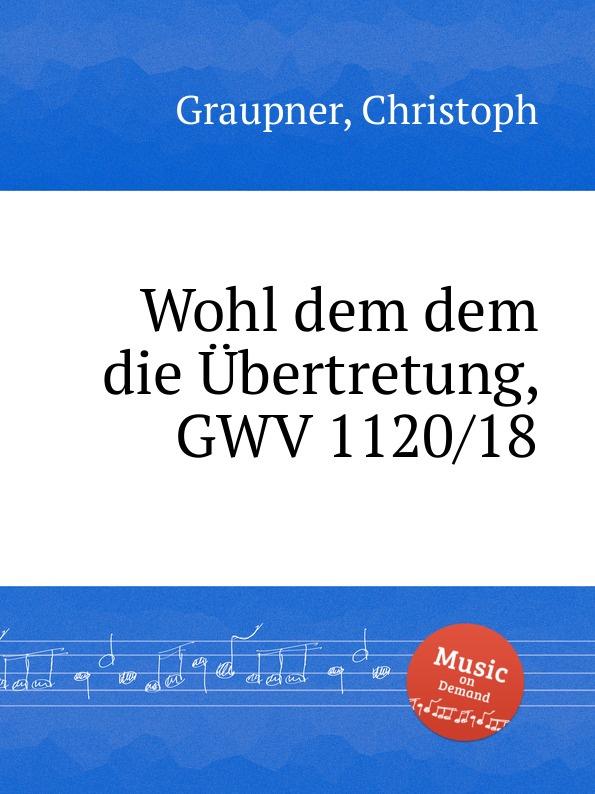 C. Graupner Wohl dem dem die Ubertretung, GWV 1120/18 c graupner tue deinen mund auf fur die stummen gwv 1153 33