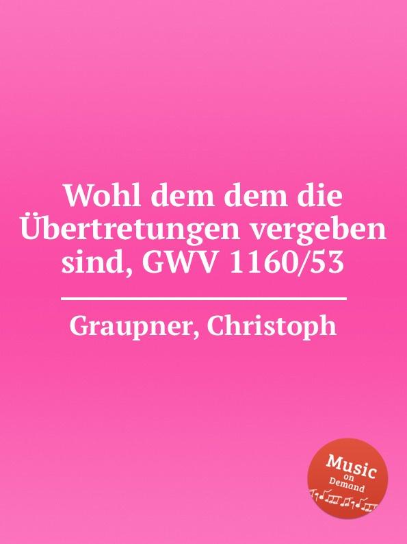 C. Graupner Wohl dem dem die Ubertretungen vergeben sind, GWV 1160/53 c graupner wohl dem der ein tugendsam weib hat gwv 1113 41