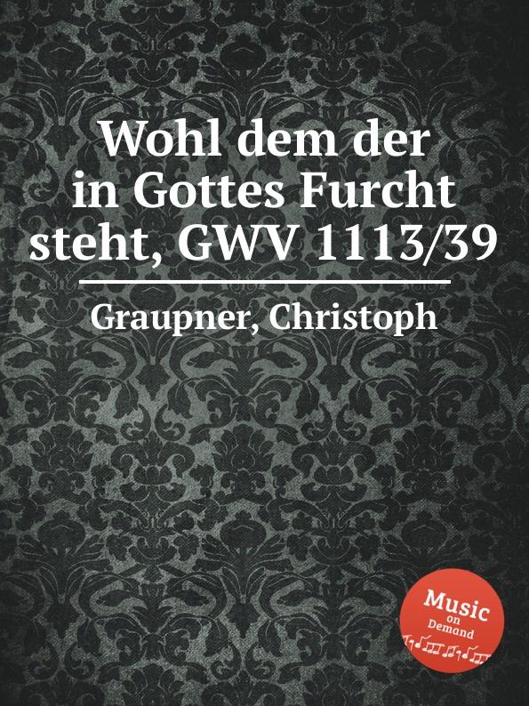 C. Graupner Wohl dem der in Gottes Furcht steht, GWV 1113/39 c graupner wohl dem der ein tugendsam weib hat gwv 1113 41