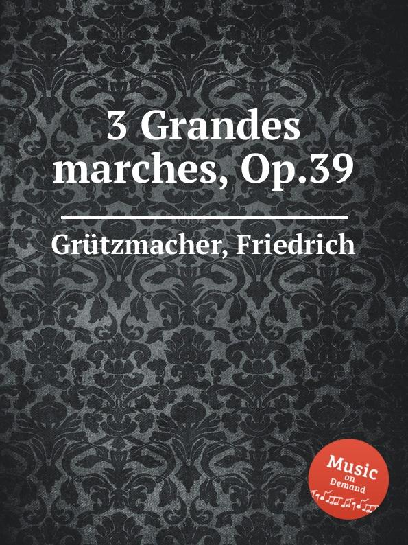 F. Grützmacher 3 Grandes marches, Op.39 f grützmacher im fruhling op 30