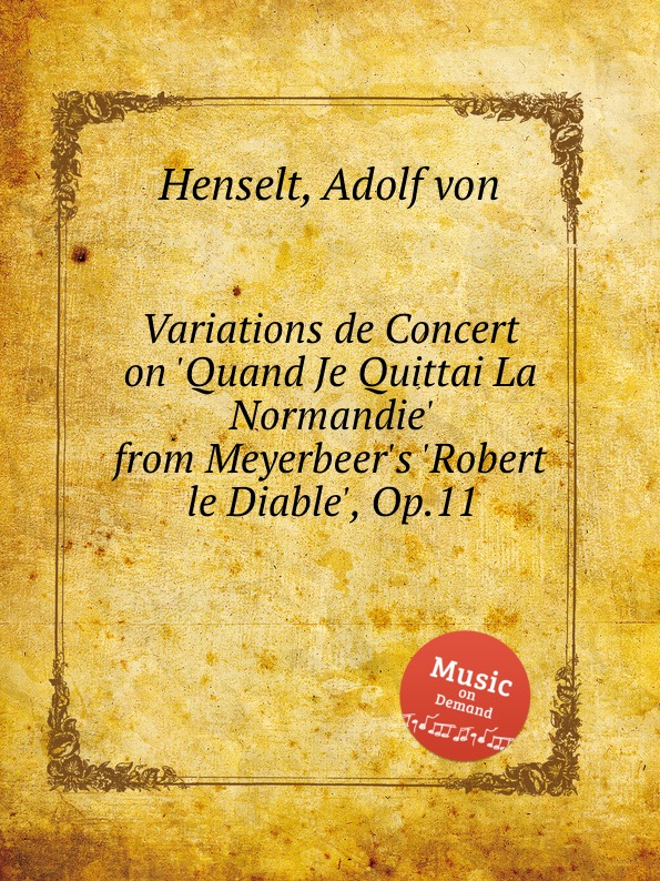 A.V. Henselt Variations de Concert on .Quand Je Quittai La Normandie. from Meyerbeer.s .Robert le Diable., Op.11 e thayer concert variations on the choral nuremburg op 28