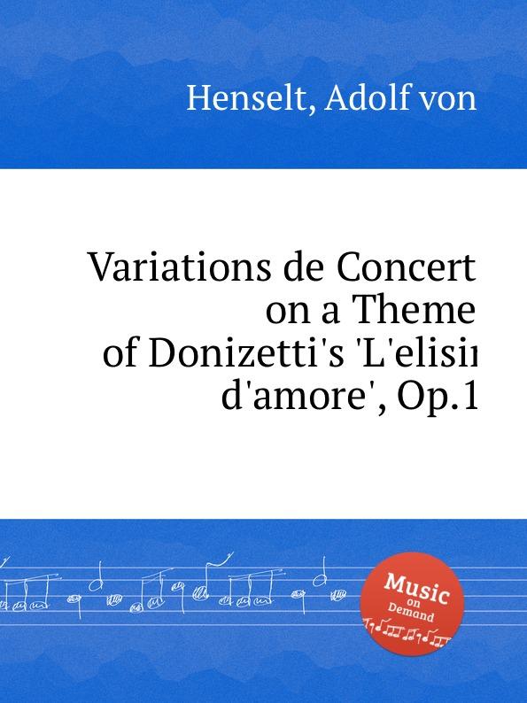 A.V. Henselt Variations de Concert on a Theme of Donizetti.s .L.elisir d.amore., Op.1 e thayer concert variations on the choral nuremburg op 28
