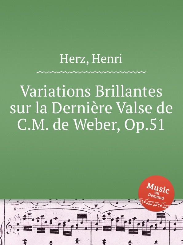 H. Herz Variations Brillantes sur la Derniere Valse de C.M. de Weber, Op.51 j raff valse impromptu a la tyrolienne woo 28