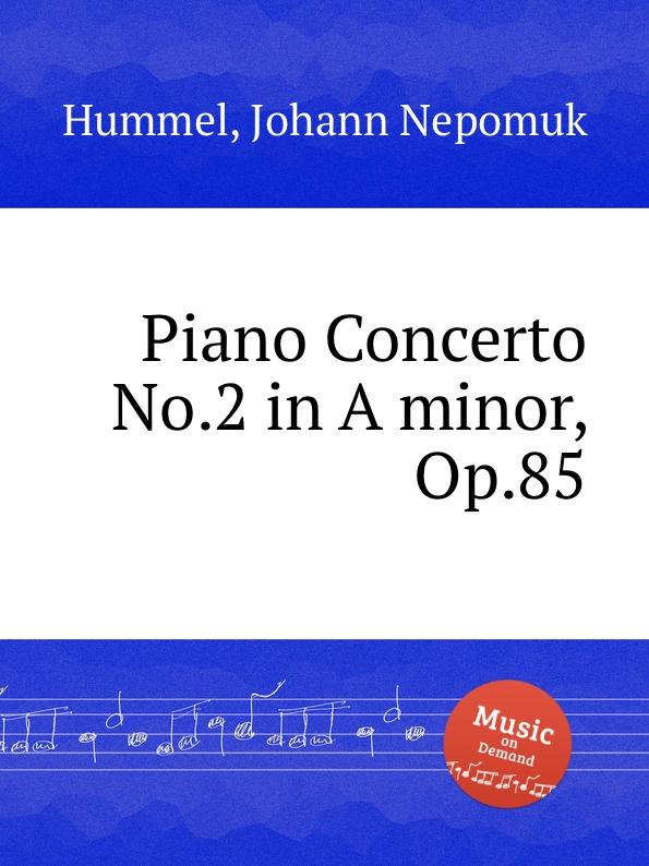 J.N. Hummel Piano Concerto No.2 in A minor, Op.85 е елгар концерт для виолончели op 85 cello concerto op 85
