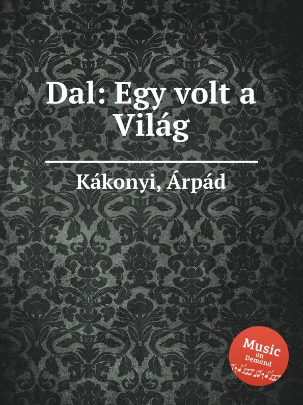 Á. Kákonyi Dal: Egy volt a Vilag á kákonyi dal egy volt a vilag