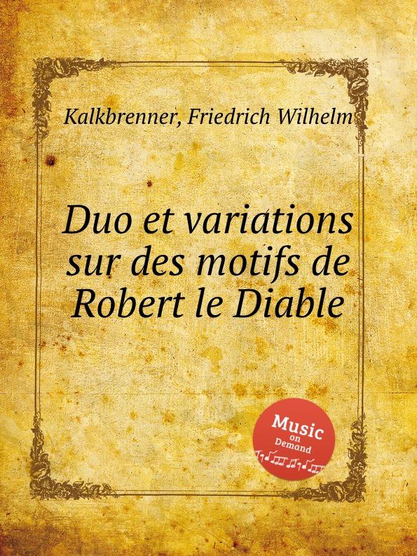 F.W. Kalkbrenner Duo et variations sur des motifs de Robert le Diable c a de bériot duo brillant sur des motifs de haydee op 64