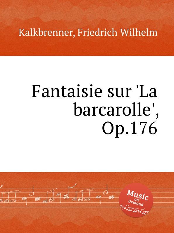 F.W. Kalkbrenner Fantaisie sur .La barcarolle., Op.176 m carcassi fantaisie sur les motifs du serment op 45