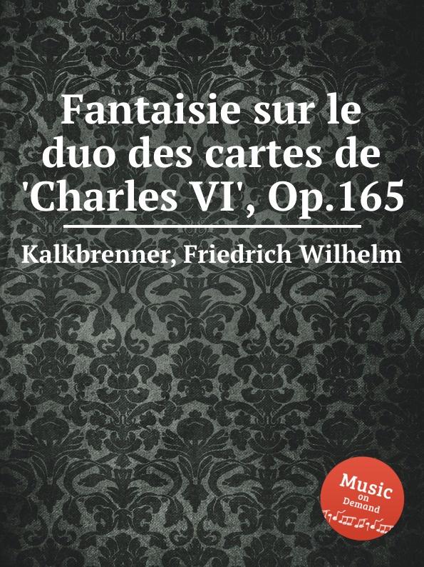 F.W. Kalkbrenner Fantaisie sur le duo des cartes de .Charles VI., Op.165 m carcassi fantaisie sur les motifs du serment op 45