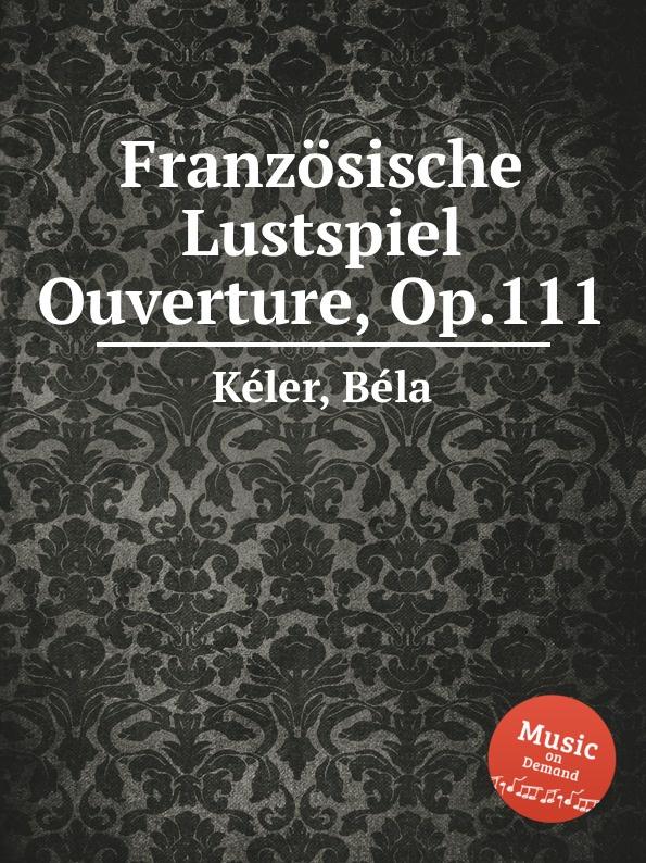 B. Kéler Franzosische Lustspiel Ouverture, Op.111 b kéler spanische lustspiel ouverture op 137