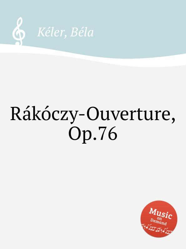 B. Kéler Rakoczy-Ouverture, Op.76 b kéler spanische lustspiel ouverture op 137