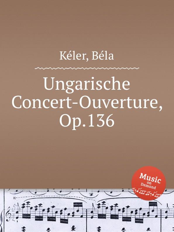 B. Kéler Ungarische Concert-Ouverture, Op.136 b kéler spanische lustspiel ouverture op 137