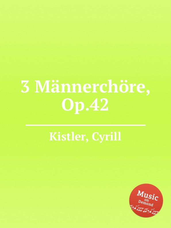 C. Kistler 3 Mannerchore, Op.42 c kistler festmarsch no 1 op 41