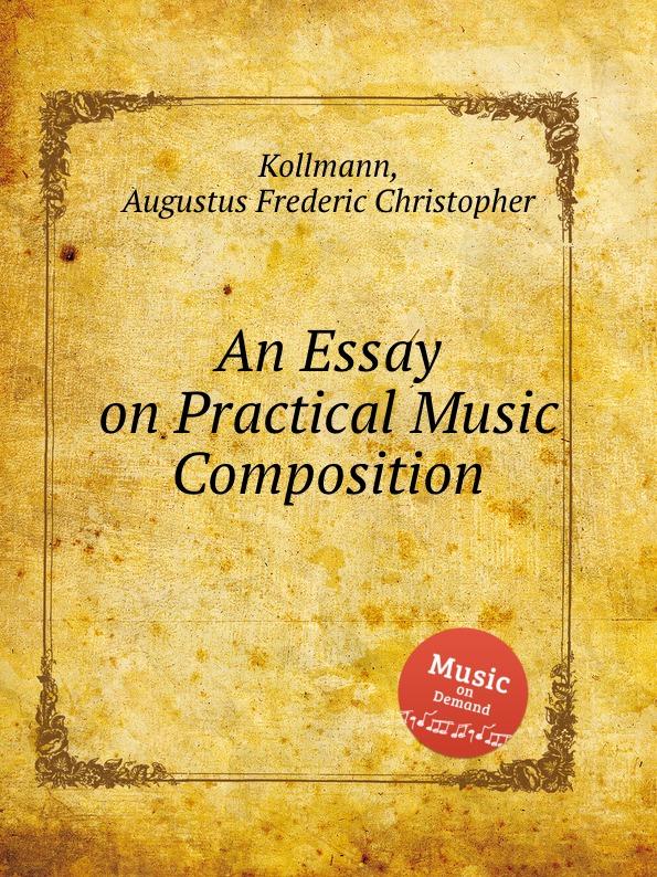 A.F. Kollmann An Essay on Practical Music Composition augustus frederic christopher kollmann an essay on musical harmony