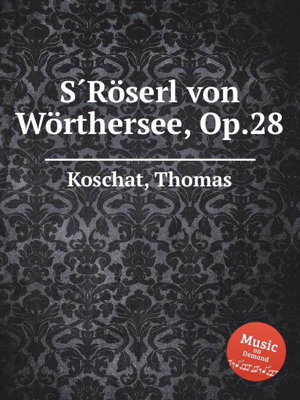 T. Koschat S.Roserl von Worthersee, Op.28