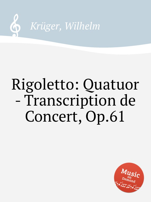 W. Krüger Rigoletto: Quatuor - Transcription de Concert, Op.61 j a w todt concert praludium uber mein jesu dem die seraphinen op 61