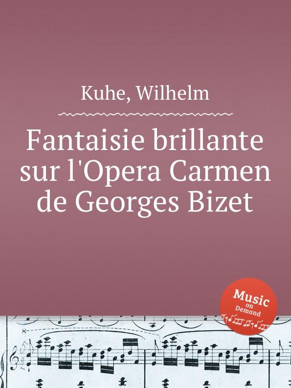 W. Kuhe Fantaisie brillante sur l.Opera Carmen de Georges Bizet j rive king paraphrase de concert on bizet s carmen