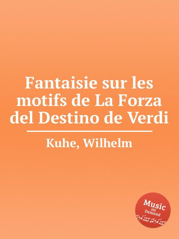 W. Kuhe Fantaisie sur les motifs de La Forza del Destino de Verdi m carcassi fantaisie sur les motifs de la part du diable op 73