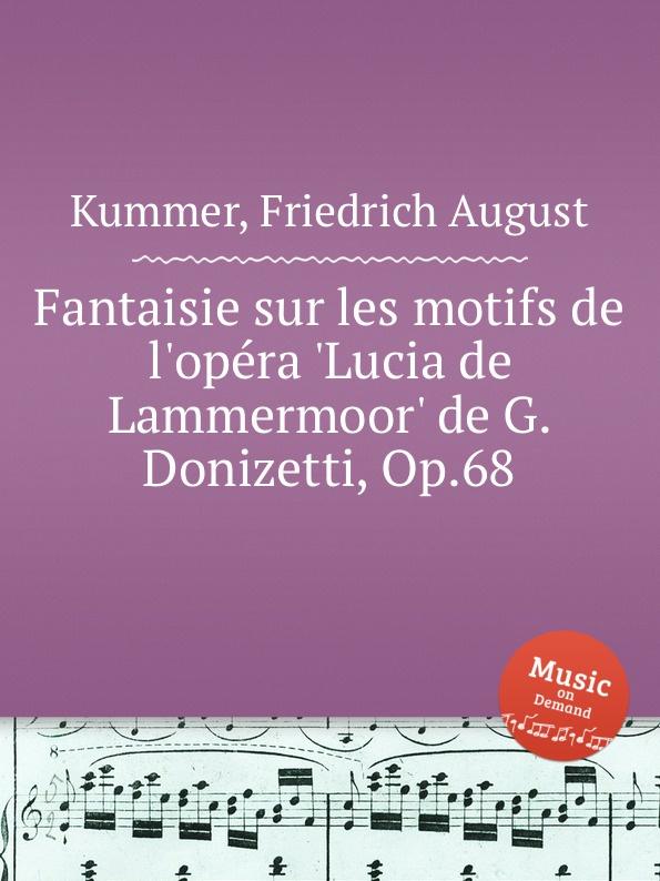 F.A. Kummer Fantaisie sur les motifs de l.opera .Lucia de Lammermoor. de G. Donizetti, Op.68 m carcassi fantaisie sur les motifs de la part du diable op 73