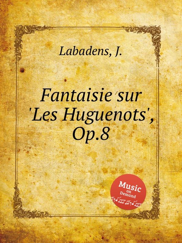 J. Labadens Fantaisie sur .Les Huguenots., Op.8 m carcassi fantaisie sur les motifs du serment op 45