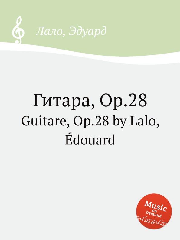 Е. Лало Гитара, Op.28. Guitare, Op.28 by Lalo, Edouard цена и фото