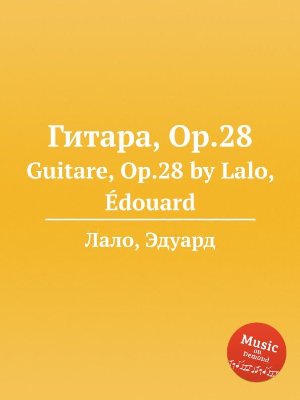 Е. Лало Гитара, Op.28. Guitare, Op.28 by Lalo, Edouard n coste 14 pieces pour la guitare op 51