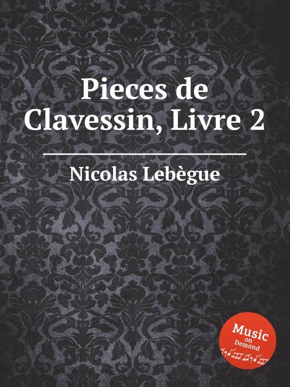 N. Lebègue Pieces de Clavessin, Livre 2 jean henri d anglebert pieces de clavessin