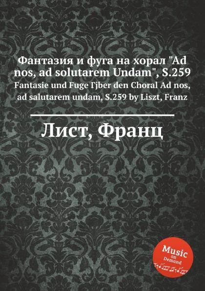 "Ф. Лист Фантазия и фуга на хорал ""Ad nos, ad solutarem Undam"", S.259"