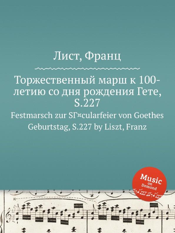 Ф. Лист Торжественный марш к 100-летию со дня рождения Гете, S.227 ф лист скерцо и марш s 177
