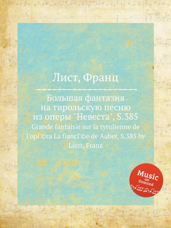 Ф. Лист Большая фантазия на тирольскую песню из оперы Невеста, S.385 вильбишот а turlurette la tyrolienne