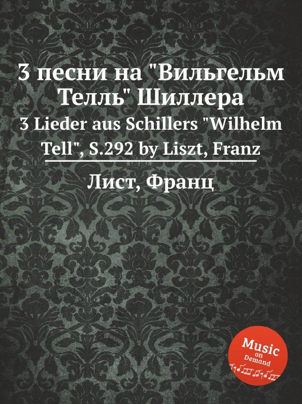 Ф. Лист 3 песни на Вильгельм Телль Шиллера lacywear s 9 afr