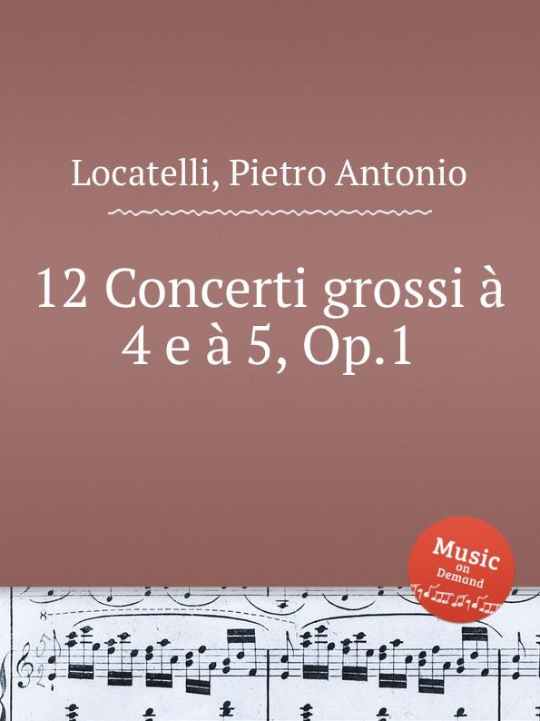 P.A. Locatelli 12 Concerti grossi a 4 e a 5, Op.1 e f dall abaco 6 concerti a piu istrumenti op 5