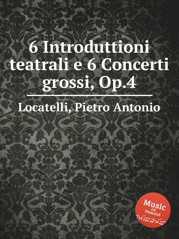 P.A. Locatelli 6 Introduttioni teatrali e 6 Concerti grossi, Op.4 e f dall abaco 6 concerti a piu istrumenti op 5