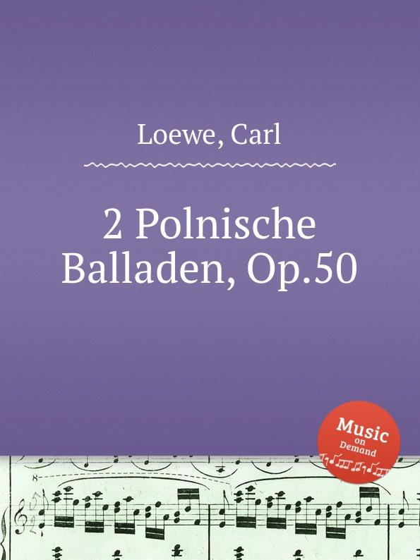 C. Loewe 2 Polnische Balladen, Op.50 c loewe 2 balladen op 108