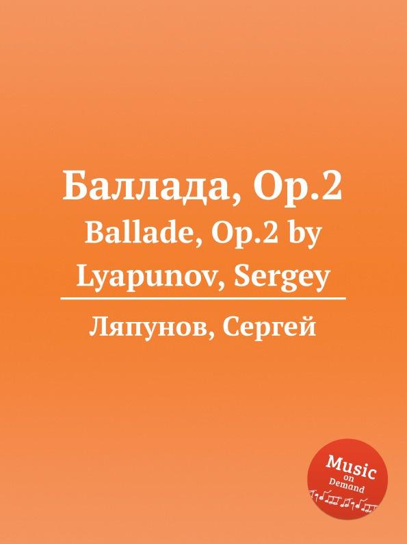 С. Ляпунов Баллада, Op.2. Ballade, Op.2 by Lyapunov, Sergey с ляпунов вальс экспромт no 2 op 29 valse impromptu no 2 op 29 by lyapunov sergey