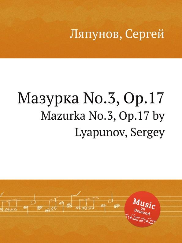 С. Ляпунов Мазурка No.3, Op.17. Mazurka No.3, Op.17 by Lyapunov, Sergey j hofmann mazurka no 1