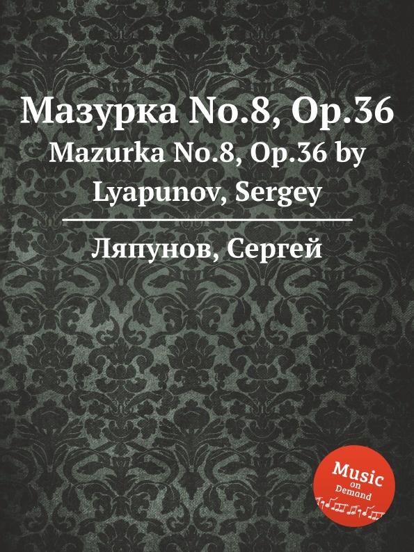 С. Ляпунов Мазурка No.8, Op.36. Mazurka No.8, Op.36 by Lyapunov, Sergey