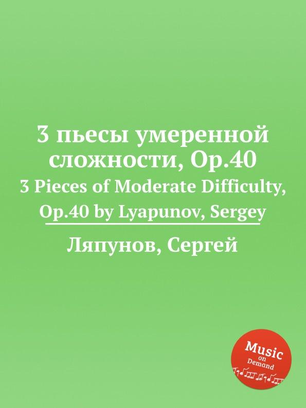 С. Ляпунов 3 пьесы умеренной сложности, Op.40. 3 Pieces of Moderate Difficulty, Op.40 by Lyapunov, Sergey с ляпунов вальс экспромт no 3 op 70 valse impromptu no 3 op 70 by lyapunov sergey