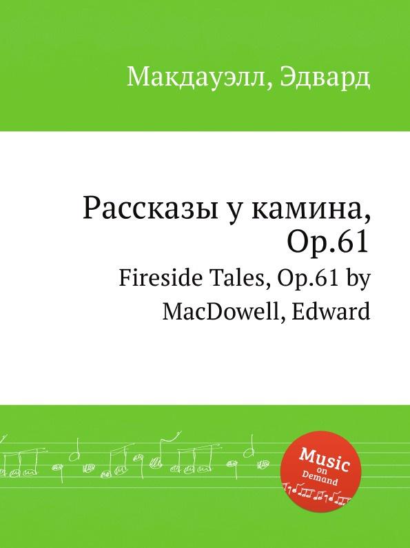 Е. Макдауелл Рассказы у камина, Op.61. Fireside Tales, Op.61 by MacDowell, Edward м московский 3 арабески op 61 3 arabesques op 61