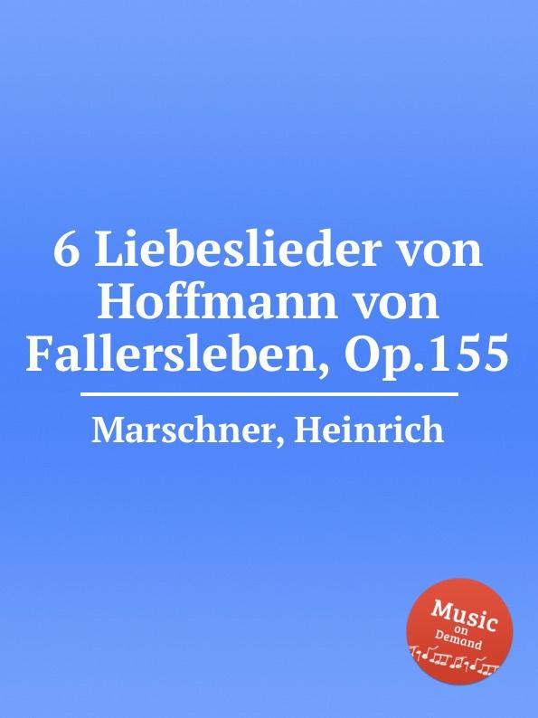 H. Marschner 6 Liebeslieder von Hoffmann von Fallersleben, Op.155 august hoffmann von fallersleben unpolitische lieder von hoffmann von fallersleben