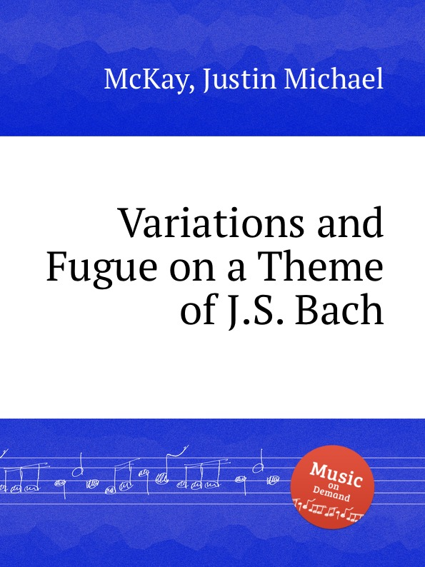 J.M. McKay Variations and Fugue on a Theme of J.S. Bach c reinecke variations on a theme by j s bach op 52