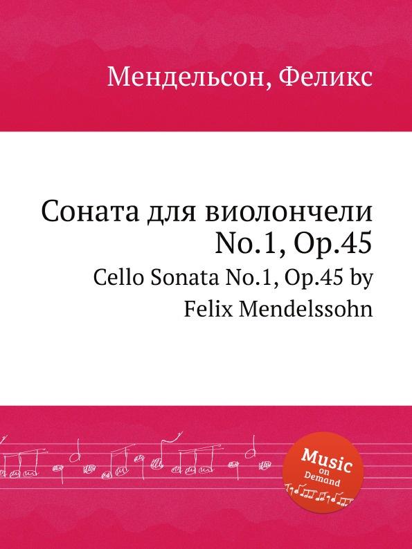 Ф. Мендельсон Соната для виолончели No.1, Op.45. Cello Sonata No.1, Op.45 by Felix Mendelssohn ф мендельсон соната для скрипки op 4 violin sonata op 4 by felix mendelssohn
