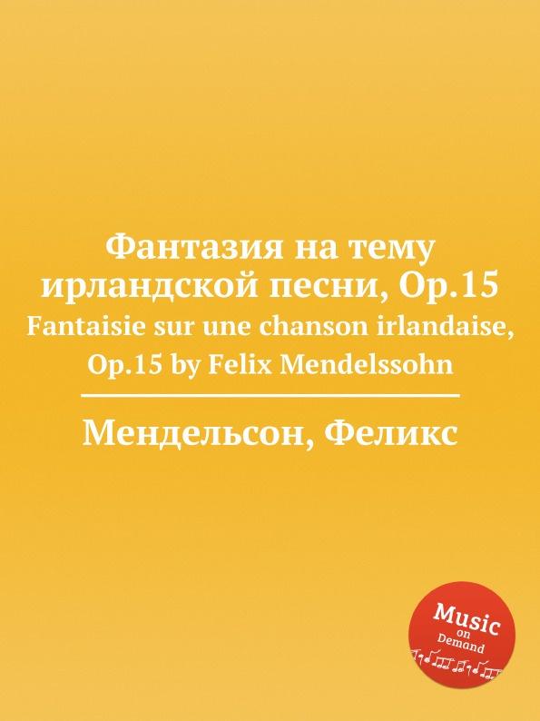 Ф. Мендельсон Фантазия на тему ирландской песни, Op.15. Fantaisie sur une chanson irlandaise, Op.15 by Felix Mendelssohn m carcassi fantaisie sur les motifs du serment op 45