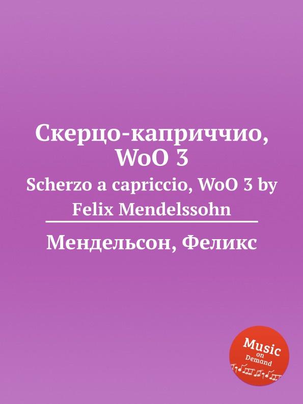 Ф. Мендельсон Скерцо-каприччио, WoO 3. Scherzo a capriccio, WoO 3 by Felix Mendelssohn j raff valse impromptu a la tyrolienne woo 28