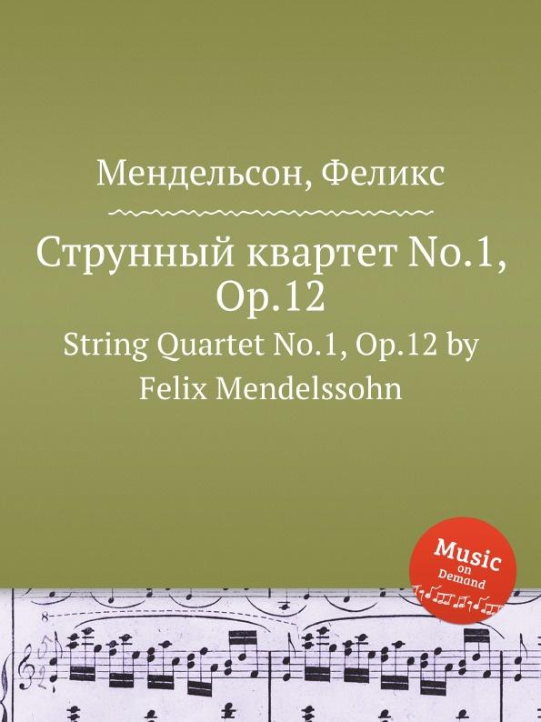 Ф. Мендельсон Струнный квартет No.1, Op.12. String Quartet No.1, Op.12 by Felix Mendelssohn ф мендельсон струнный квартет no 6 op 80 string quartet no 6 op 80 by felix mendelssohn
