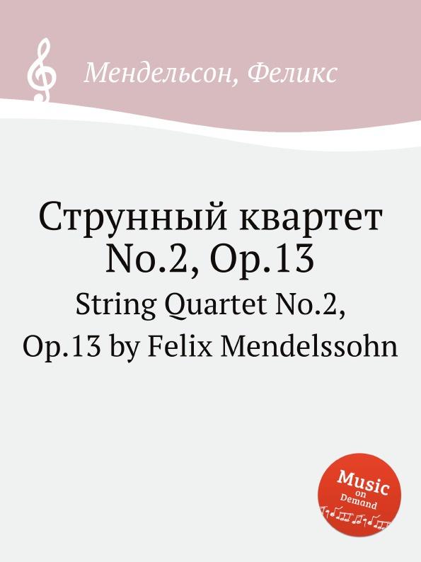 Ф. Мендельсон Струнный квартет No.2, Op.13. String Quartet No.2, Op.13 by Felix Mendelssohn ф мендельсон струнный квартет no 6 op 80 string quartet no 6 op 80 by felix mendelssohn
