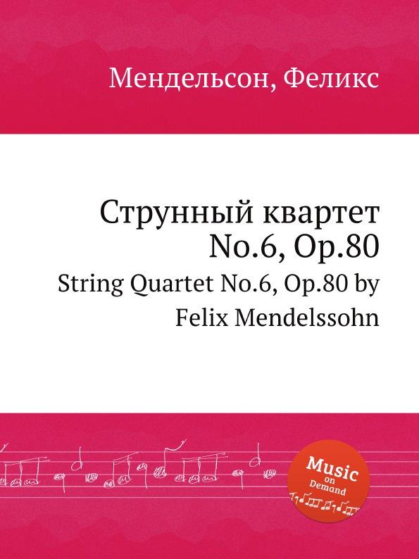 Ф. Мендельсон Струнный квартет No.6, Op.80. String Quartet No.6, Op.80 by Felix Mendelssohn ф мендельсон струнный квартет no 6 op 80 string quartet no 6 op 80 by felix mendelssohn