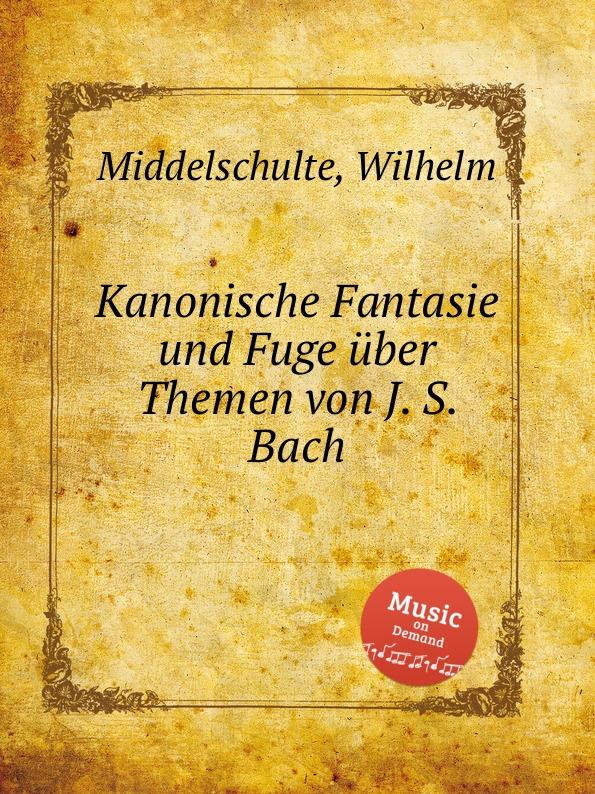 W. Middelschulte Kanonische Fantasie und Fuge uber Themen von J. S. Bach w middelschulte konzert uber ein thema von j s bach